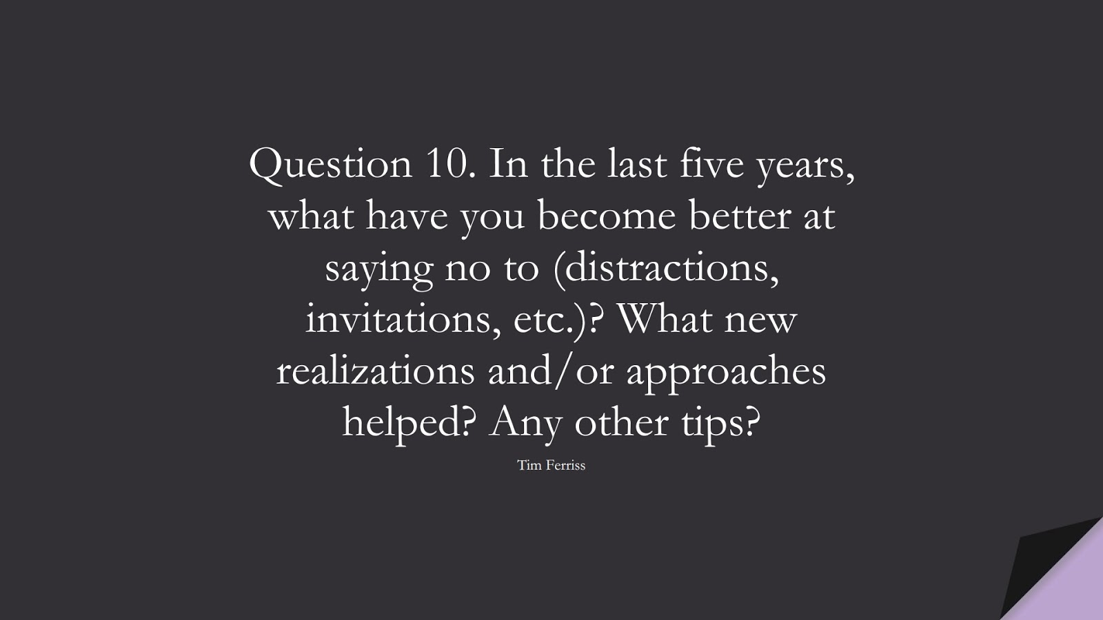 Question 10. In the last five years, what have you become better at saying no to (distractions, invitations, etc.)? What new realizations and/or approaches helped? Any other tips? (Tim Ferriss);  #TimFerrissQuotes