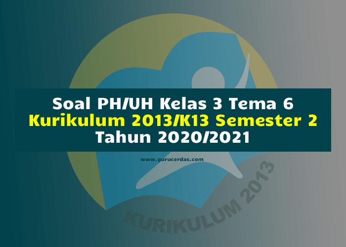 Soal PH/UH Kelas 3 Tema 6 Kurikulum 2013/K13 Semester 2 Tahun 2020/2021
