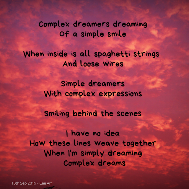 13th September  //  Complex dreamers dreaming /  Of a simple smile  //   When inside is all spaghetti strings  /  And loose wires   //  Simple dreamers /  With complex expressions //    Smiling behind the scenes //    I have no idea  / How these lines weave together /  When I'm simply dreaming /  Complex dreams