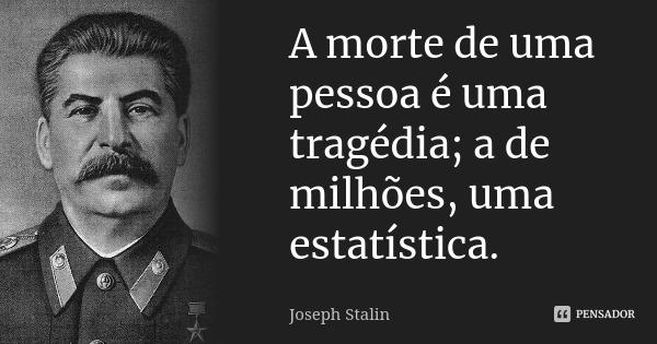 """Bolsonaro não é maluco, não no sentido do """"maluco beleza"""" que muitos supõe. Ao contrário, é um sociopata malíssimo, que para permanecer no poder fará qualquer coisa, por mais escabrosa que seja. Milhares de mortos, para gente deste tipo é apenas um estatística matemática, sem nenhum valor humanitário por trás.  No quadro abaixo, a sádica frase de Joseph Stalin, que se fosse proferida por Jair Bolsonaro ninguém estranharia.  A luta dos brasileiros, para muito além da Covid-19, é entre civilização ou barbárie!  Não, não me canso de repetir a frase acima. É civilização ou barbárie!"""