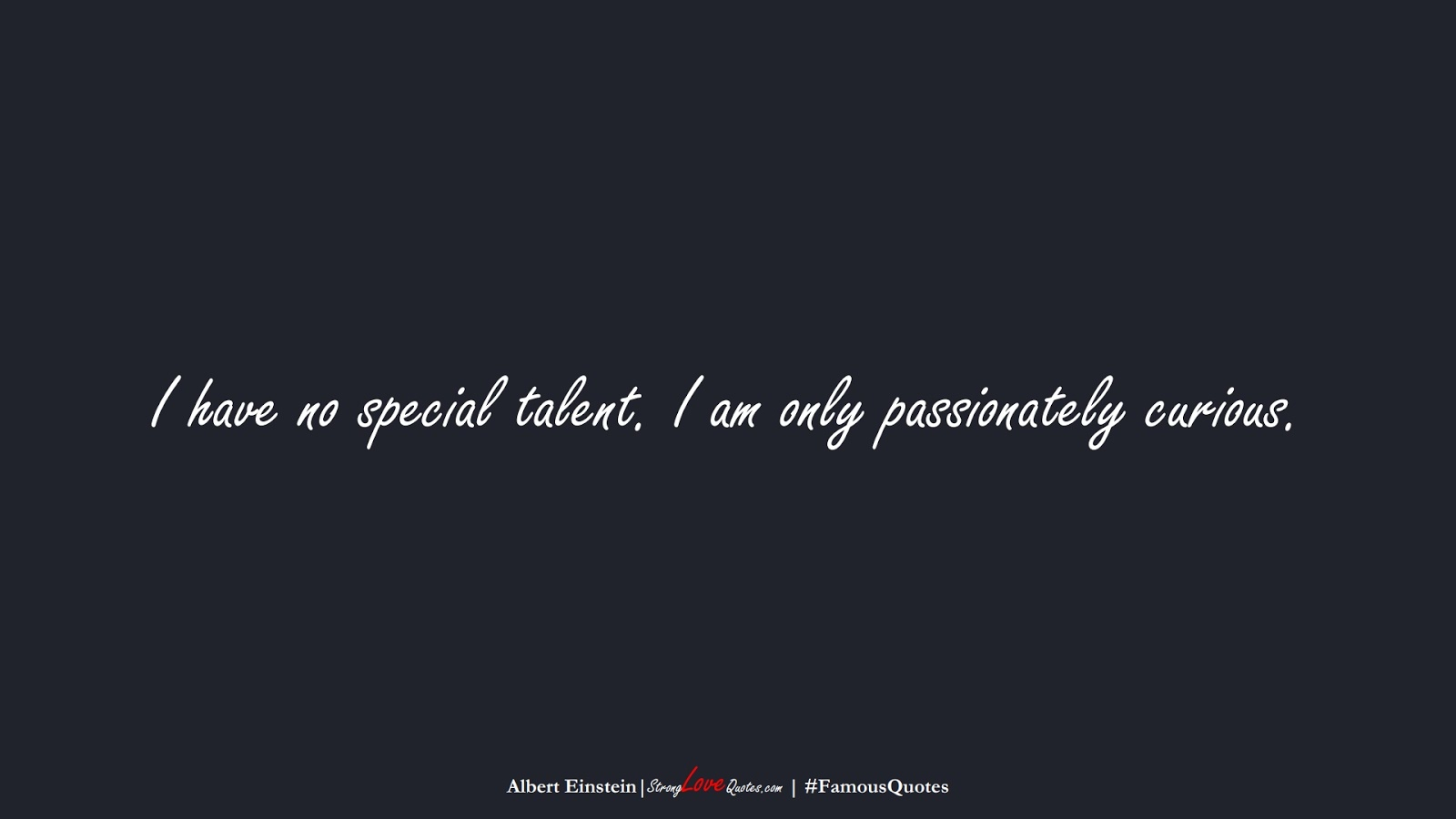 I have no special talent. I am only passionately curious. (Albert Einstein);  #FamousQuotes