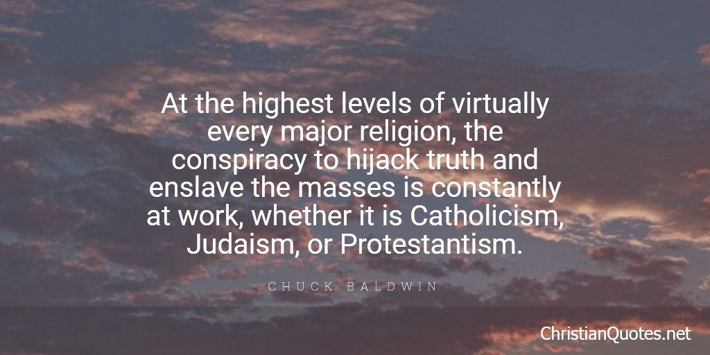 At the highest levels of virtually every major religion, the conspiracy to hijack truth and enslave the masses is constantly at work, whether it is Catholicism, Judaism, or Protestantism.