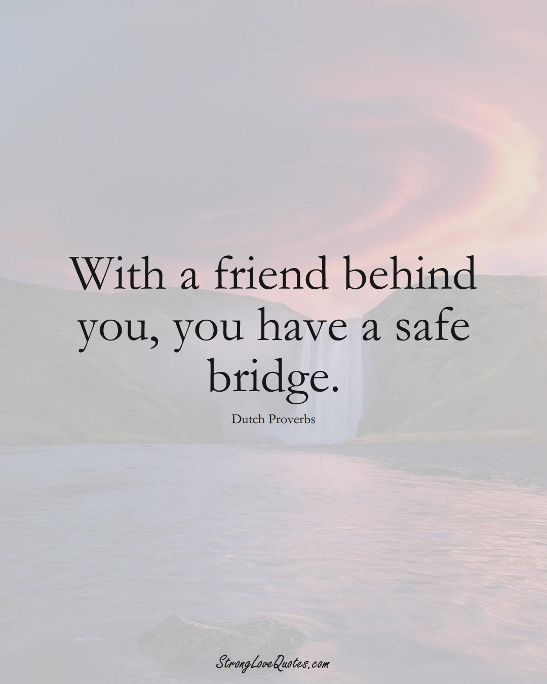 With a friend behind you, you have a safe bridge. (Dutch Sayings);  #EuropeanSayings