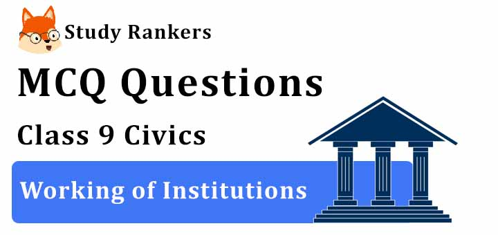 MCQ Questions for Class 9 Civics: Chapter 4 Working of Institutions