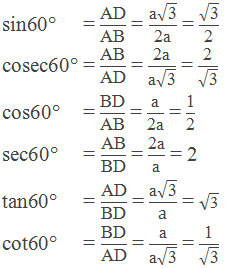 """Trigonometric ratios of 60°:   sin60° = """"AD"""" /""""AB""""  = (""""a"""" √(""""3"""" ))/""""2a""""  = √(""""3"""" )/""""2""""      cosec60° = """"AB"""" /""""AD""""  = """"2a"""" /(""""a"""" √(""""3"""" )) = """"2"""" /√(""""3"""" )      cos60° = """"BD"""" /""""AB""""  = """"a"""" /""""2a""""  = """"1"""" /""""2""""      sec60° = """"AB"""" /""""BD""""  = """"2a"""" /""""a""""  = 2      tan60° = """"AD"""" /""""BD""""  = (""""a"""" √(""""3"""" ))/a = √(""""3"""" )      cot60° = """"BD"""" /""""AD""""  = """"a"""" /(""""a"""" √(""""3"""" )) = """"1"""" /√(""""3"""" )"""