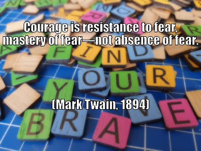 Courage is resistance to fear, mastery of fear, not absence of fear Mark Twain, 1894