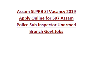 Assam SLPRB SI Vacancy 2019 Apply Online for 597 Assam Police Sub Inspector Unarmed Branch Govt Jobs