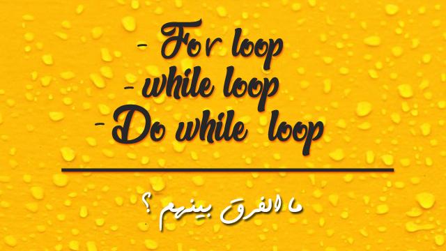 ما الفرق بين For loop و do loop و While loop في البرمجة ؟