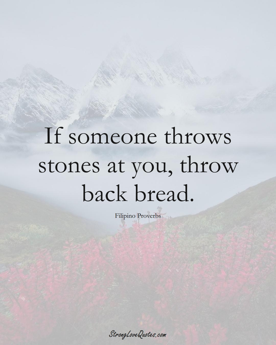 If someone throws stones at you, throw back bread. (Filipino Sayings);  #AsianSayings