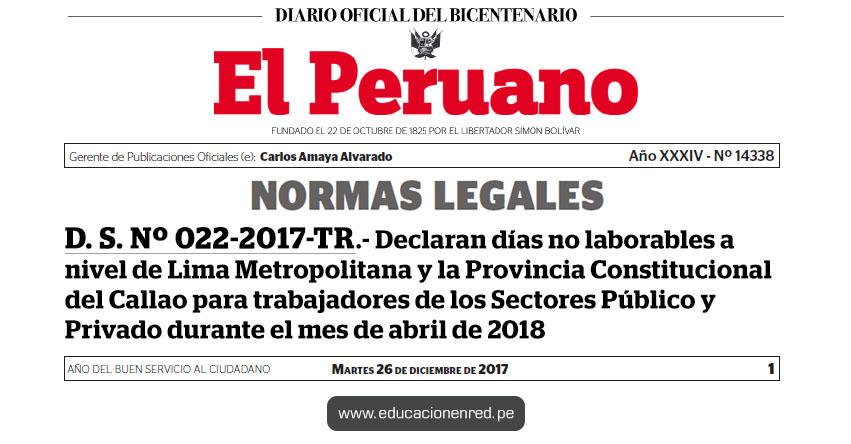 D. S. Nº 022-2017-TR - Declaran días no laborables a nivel de Lima Metropolitana y la Provincia Constitucional del Callao para trabajadores de los Sectores Público y Privado durante el mes de abril de 2018 - www.trabajo.gob.pe