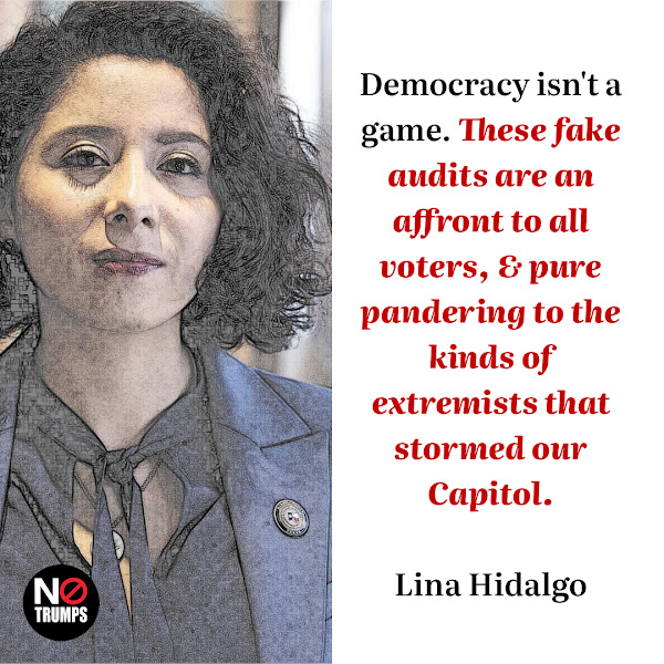 Democracy isn't a game. These fake audits are an affront to all voters, & pure pandering to the kinds of extremists that stormed our Capitol. — Harris County Judge Lina Hidalgo, a Democrat