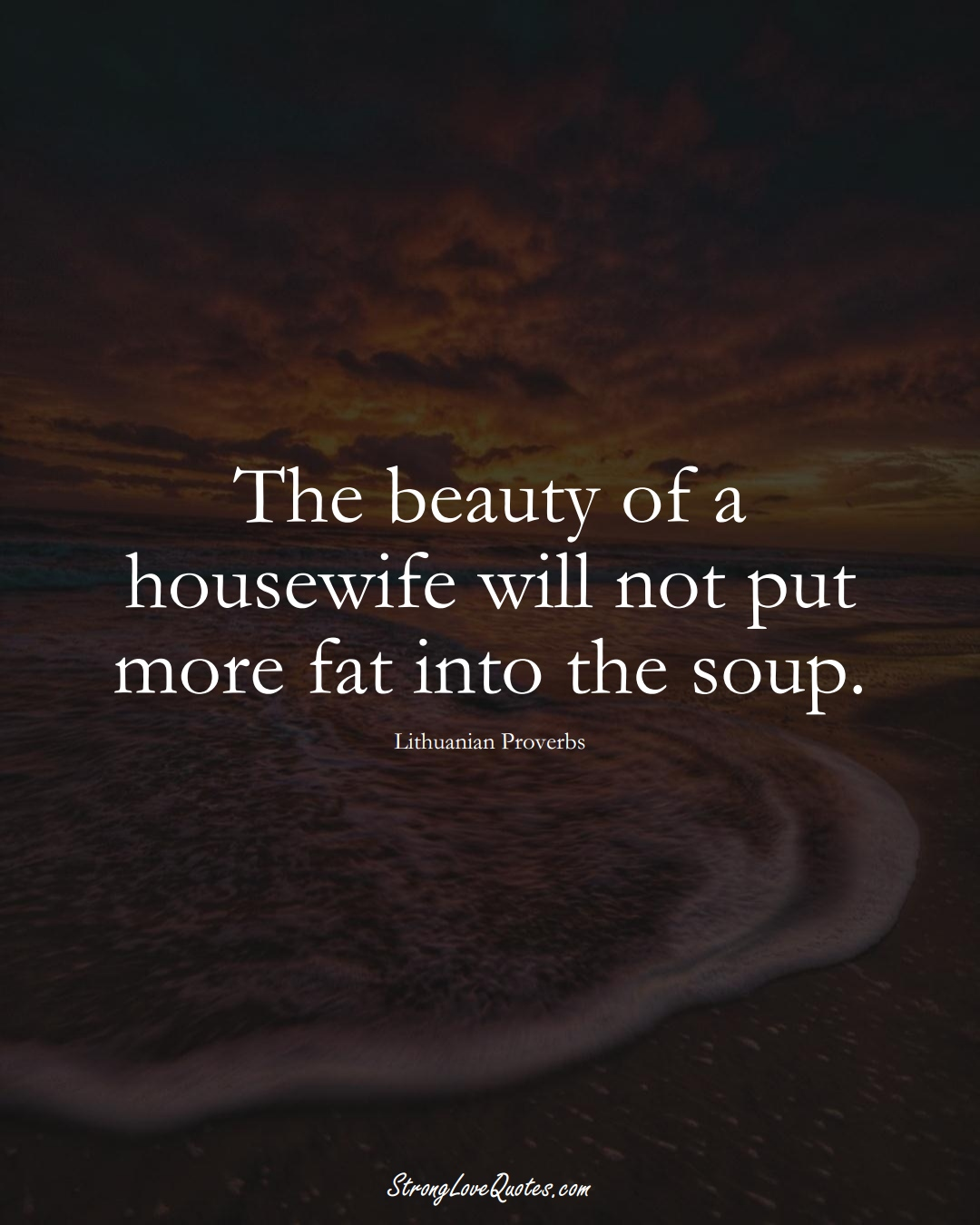 The beauty of a housewife will not put more fat into the soup. (Lithuanian Sayings);  #AsianSayings