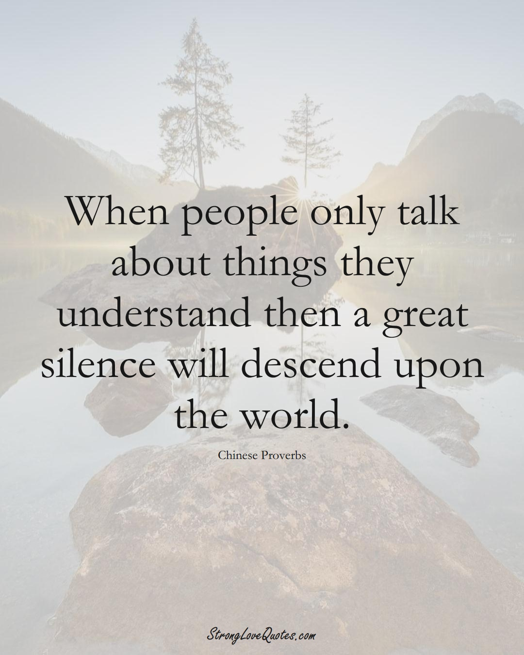 When people only talk about things they understand then a great silence will descend upon the world. (Chinese Sayings);  #AsianSayings