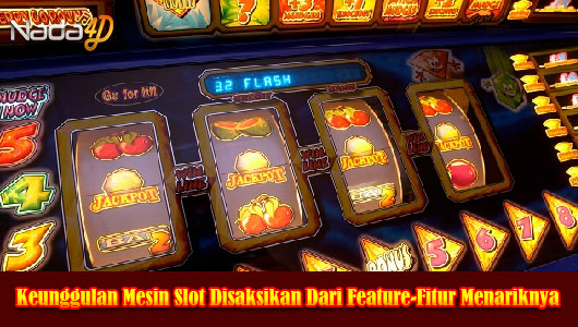 Keunggulan Mesin Slot Disaksikan Dari Feature-Fitur Menariknya