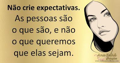 Não crie expectativas. As pessoas são o que são, e não o que queremos que elas sejam.