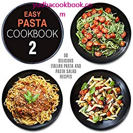 download ebook Easy Pasta Cookbook 2: All Types of Delicious Pasta, Pasta Salad, and Pesto Recipes