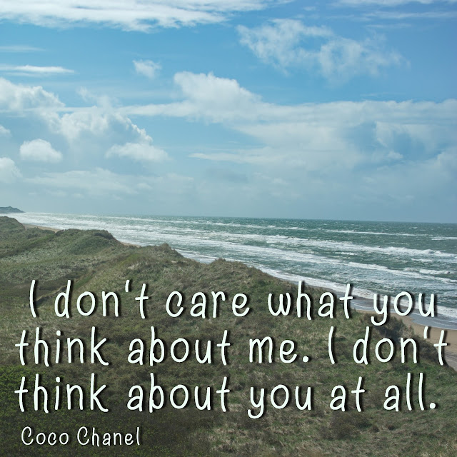 I don´t care what you think about me. I don´t think about you at all. Coco Chanel
