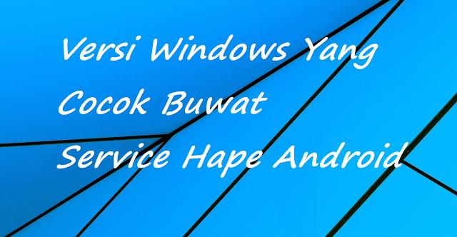 Rekomendasi Windows Yang Cocok Buwat Service Hape Android