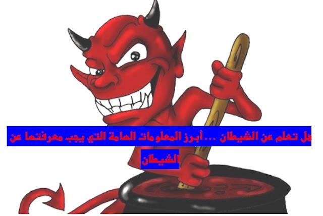 هل تعلم عن الشيطان … أبرز المعلومات الهامة التي يجب معرفتها عن الشيطان