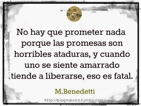 """""""No hay que prometer nada porque las promesas son horribles ataduras, y cuando uno se siente amarrado tiende a liberarse, eso es fatal."""" Mario Benedetti"""