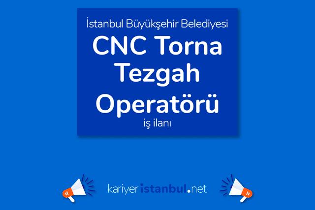 İstanbul Büyükşehir Belediyesi, CNC torna tezgah operatörü alacak. Detaylar kariyeristanbul.net'te!