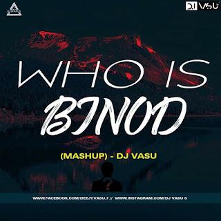 WHO IS BINOD (MASHUP) - DJ VASU