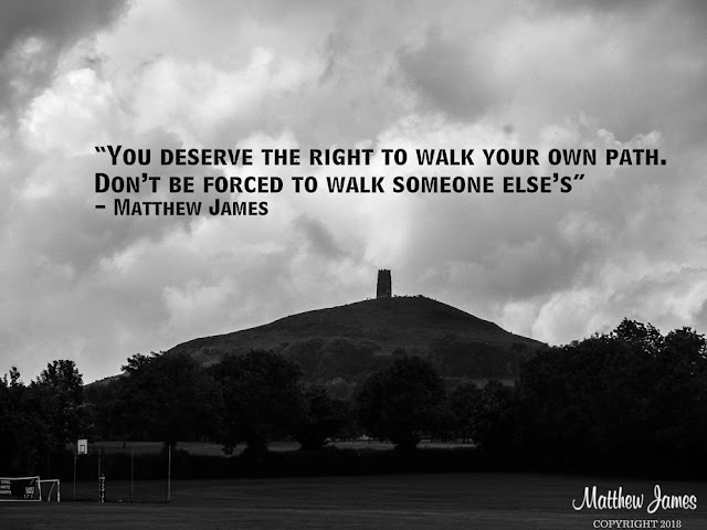 'You deserve the right to walk your own path. Don't be forced to walk someone else's' - Matthew James