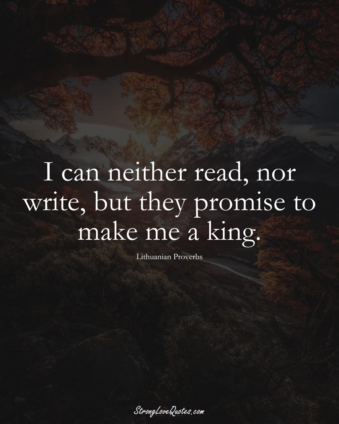I can neither read, nor write, but they promise to make me a king. (Lithuanian Sayings);  #AsianSayings