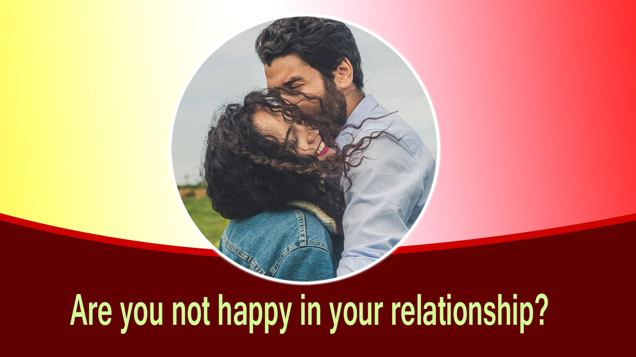 Are you not happy in your relationship? Let's try to know.