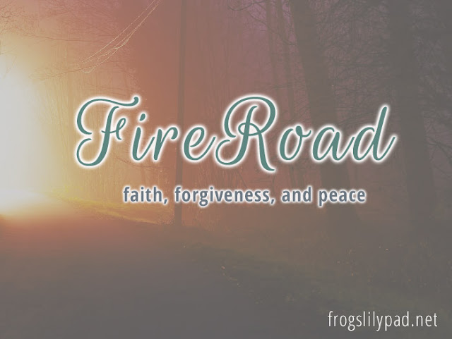 Fire Road - Using Faith to Forgive and Have Peace