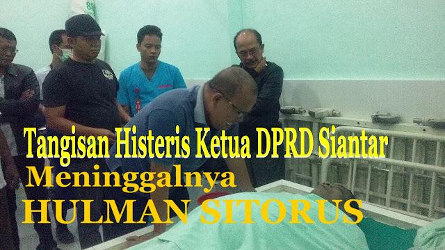 Tangis Histeris Ketua DPRD Siantar Wafatnya Walikota Petahana Hulman Sitorus.......
