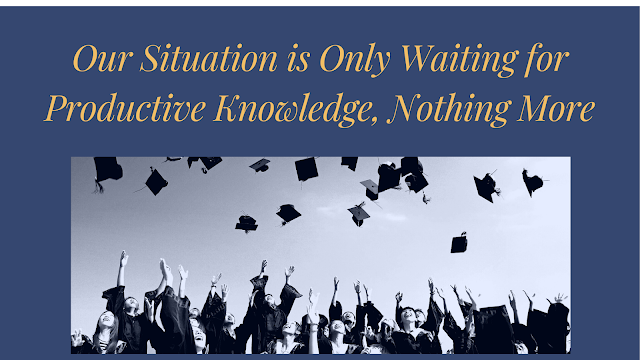 Our Situation is Only Waiting for Productive Knowledge, Nothing More