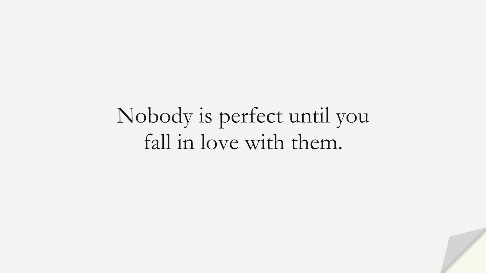 Nobody is perfect until you fall in love with them.FALSE