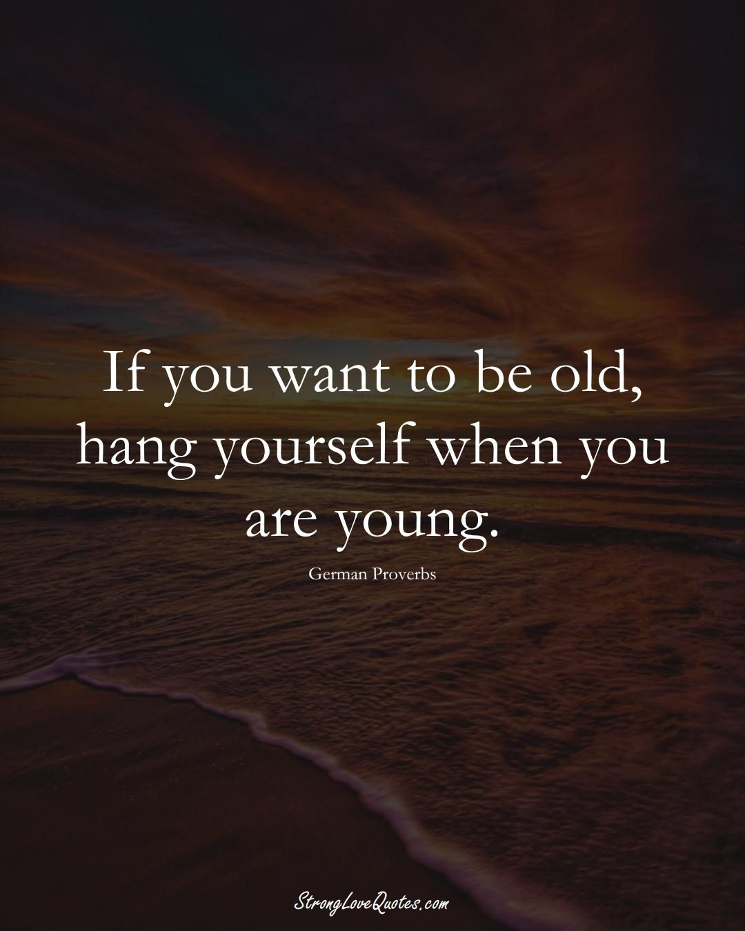 If you want to be old, hang yourself when you are young. (German Sayings);  #EuropeanSayings