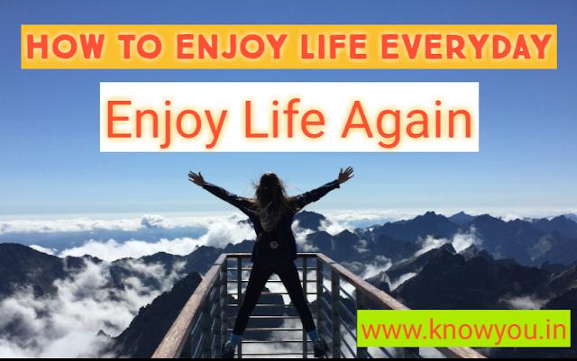 How to Enjoy Life Everyday, How to Enjoy Life to the Fullest, How to Enjoy Life alone, How to Enjoy Life again, How to Enjoy Life 2021.