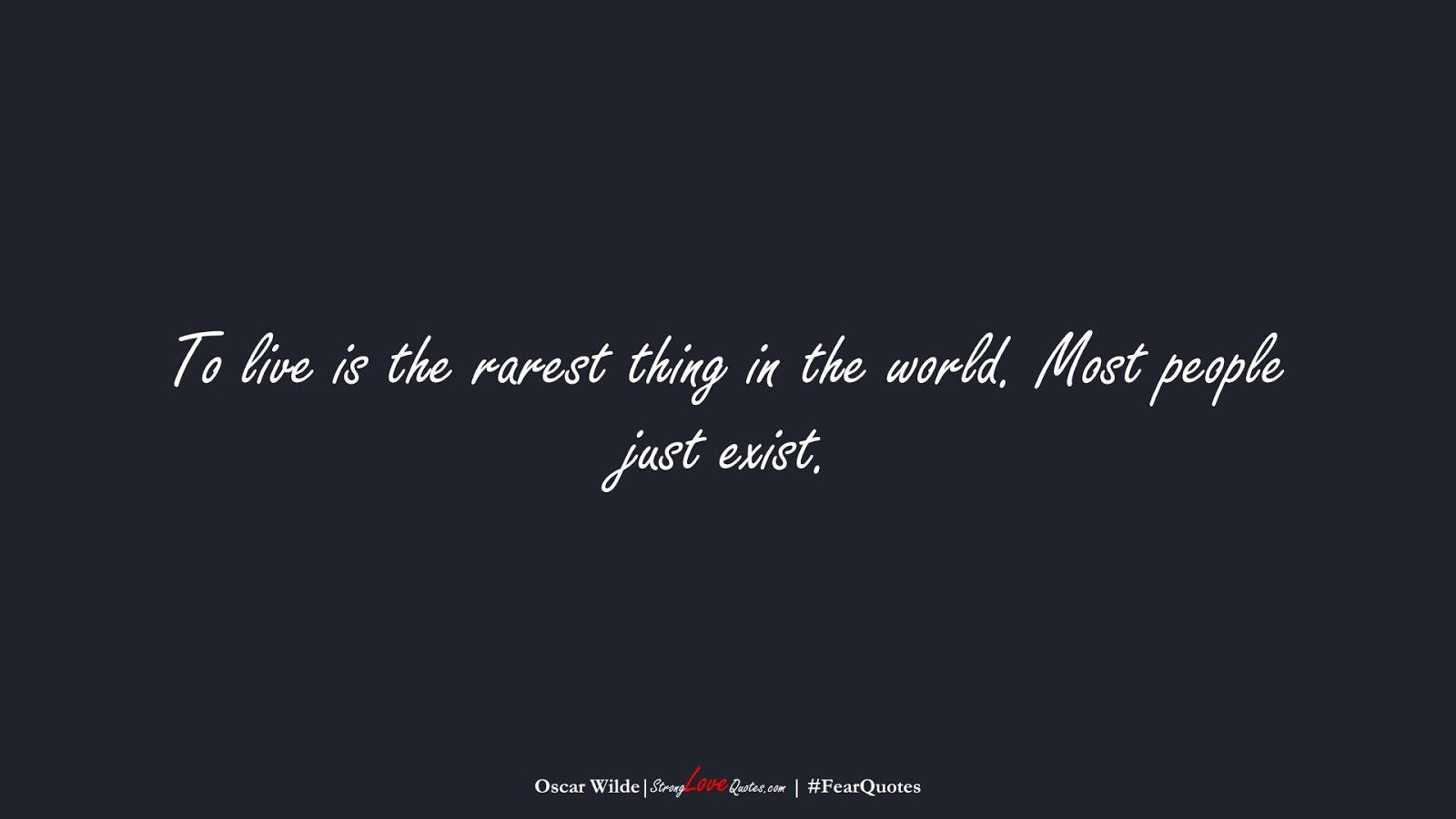 To live is the rarest thing in the world. Most people just exist. (Oscar Wilde);  #FearQuotes