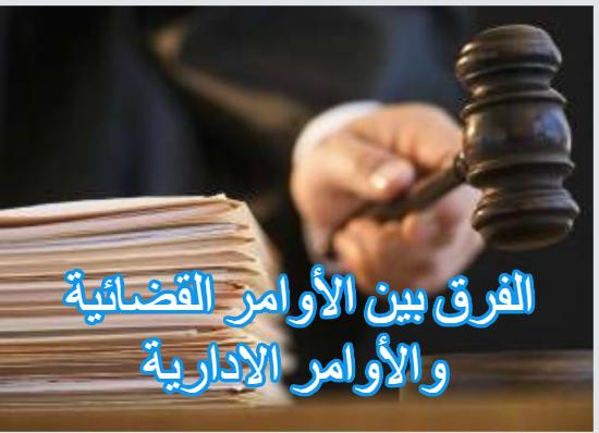 الفرق بين الأوامر القضائية و الأوامر الادارية