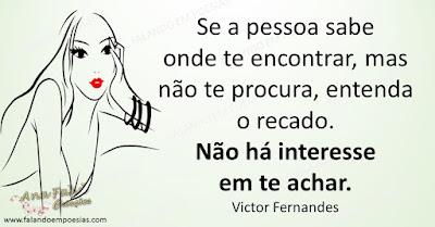 Se a pessoa sabe onde te encontrar, mas não te procura, entenda o recado. Não há interesse em te achar. Victor Fernandes