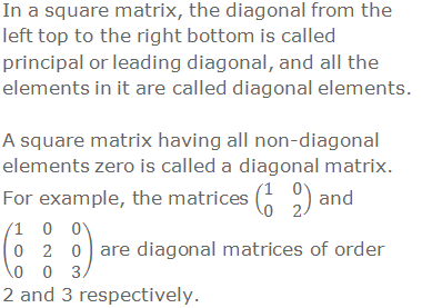 In a square matrix, the diagonal from the left top to the right bottom is called principal or leading diagonal, and all the elements in it are called diagonal elements. A square matrix having all non-diagonal elements zero is called a diagonal matrix. For example, the matrices (■(1&0@0&2)) and (■(1&0&0@0&2&0@0&0&3)) are diagonal matrices of order 2 and 3 respectively.