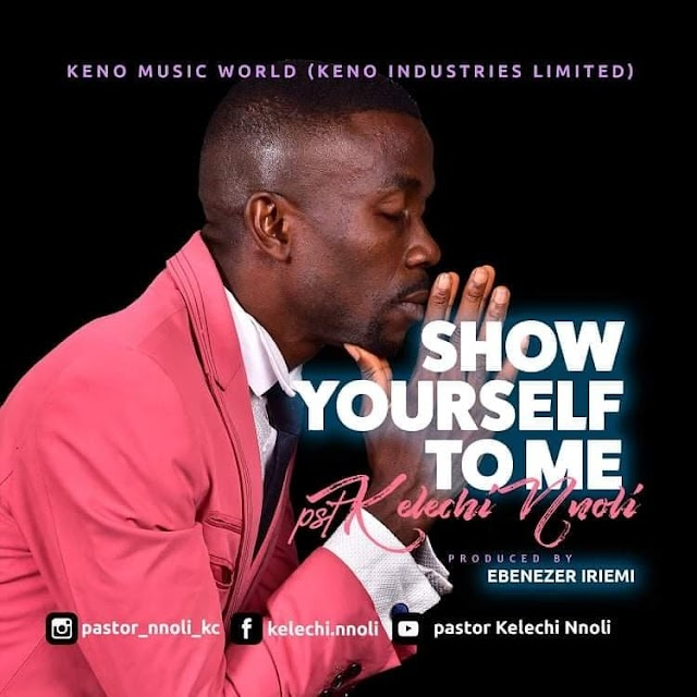 Music: Show Yourself To Me by Pst Kelechi Nnoli