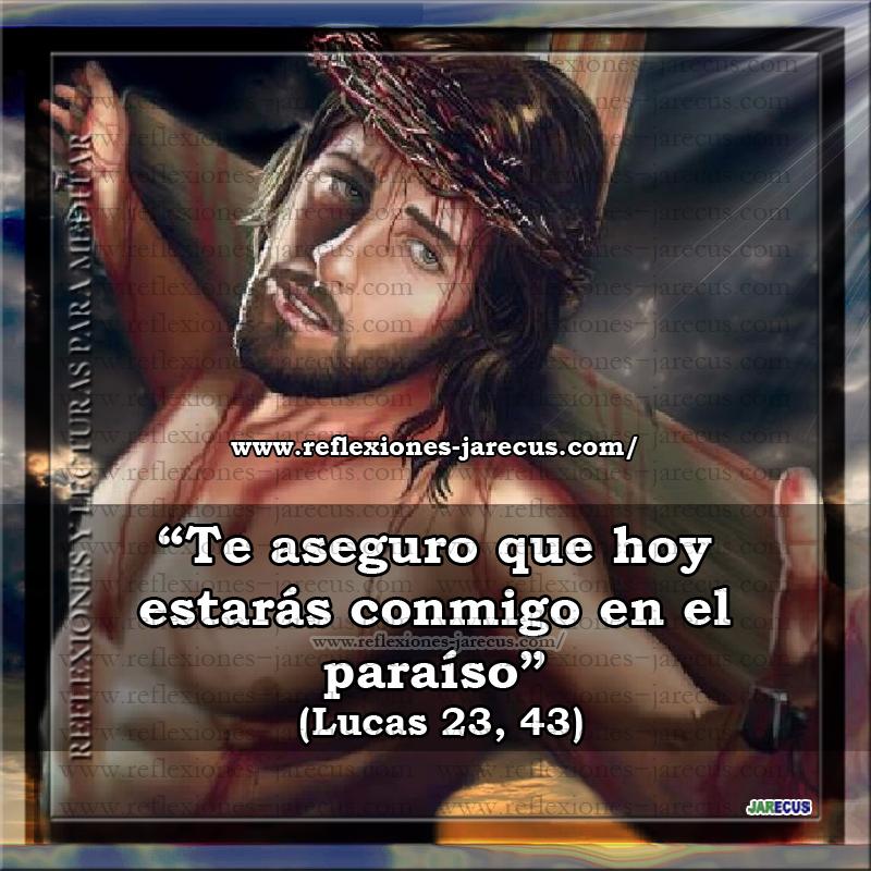 """Segunda Palabra de Jesús En La Cruz """"Te aseguro que hoy estarás conmigo en el paraíso"""" (Lucas 23, 43)  Es la respuesta de Cristo a la súplica """"acuérdate de mí, cuando vengas en tu reino"""" del ladrón arrepentido. Con ello se interpreta que le asegura la salvación sin que para ello haya obstáculo en sus pecados anteriores, por la fe que ha puesto en Jesucristo."""