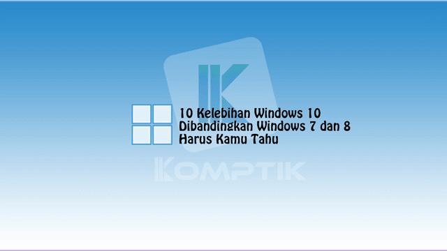 10 Kelebihan Windows 10 Dibandingkan Windows 7 dan 8 yang Harus Kamu Tahu
