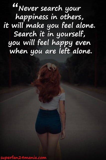 """""""Never search your happiness in others, it will make you feel alone. Search it in yourself, you will feel happy even when you are left alone."""""""