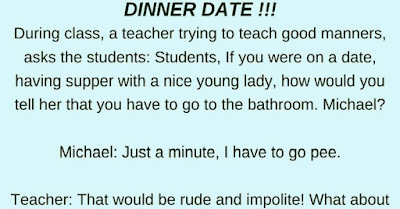 """During class, a teacher trying to teach good manners, asks the students…    """"Students, If you were on a date, having supper with a nice young lady, how would you tell her that you have to go to the bathroom. Michael?""""    Michael: """"Just a minute, I have to go pee.""""    Teacher: """"That would be rude and impolite! What about you Peter? How would you say it?""""    Peter: """"I am sorry, but I really need to go to the bathroom, I'll be right back.""""    Teacher: """"That's better, but it's still not very nice to say the word bathroom at the dinner table. And you Little Johnny, are you able to use your intelligence for once and show us your good manners?""""    Johnny: """"I would say: 'Darling, may I please be excused for a moment? I have to shake hands with a very dear friend of mine, who I hope you'll get to meet after supper.""""    The teacher fainted!!"""
