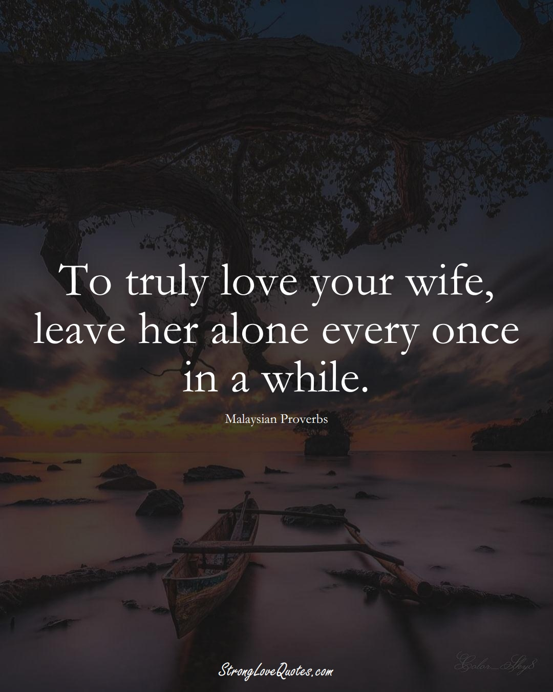 To truly love your wife, leave her alone every once in a while. (Malaysian Sayings);  #AsianSayings