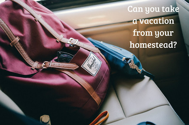 Can you take a vacation from your homestead?