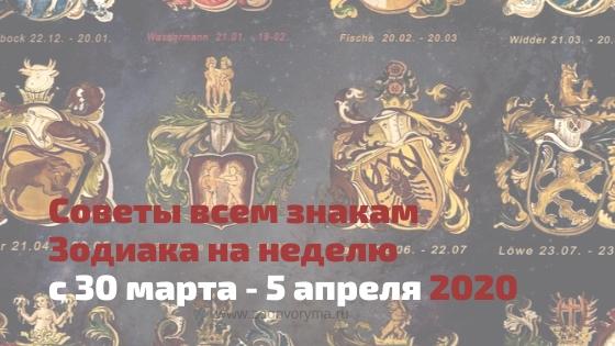Советы всем знакам Зодиака на неделю с 30 марта - 5 апреля 2020 года