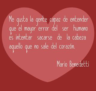 """""""Me gusta la gente capaz de entender que el mayor error del ser humano es intentar sacarse de la cabeza aquello que no sale del corazón"""". Mario Benedetti"""