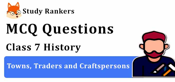 MCQ Questions for Class 7 History: Ch 6 Towns, Traders and Craftspersons