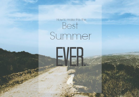 How to make sure this is the best summer ever!
